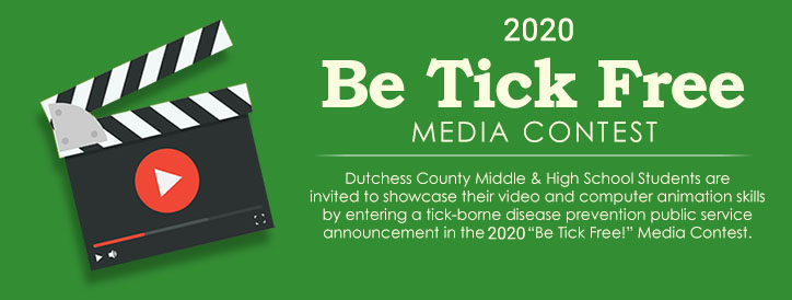 "2020 Be Tick Free Media Contest - Dutchess County Middle School & Junior High Students are invited to showcase their video and computer animation skills by entering a tick-borne disease prevention public service announcement in the 2019 ""Be Tick Free!"" Media Contest."